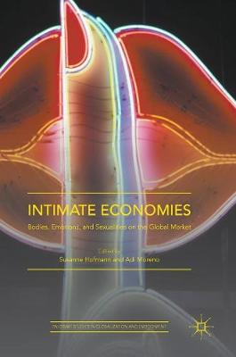 Intimate Economies: Bodies, Emotions, and Sexualities on the Global Market - Palgrave Studies in Globalization and Embodiment (Hardback)