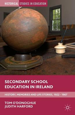 Secondary School Education in Ireland: History, Memories and Life Stories, 1922 - 1967 - Historical Studies in Education (Hardback)