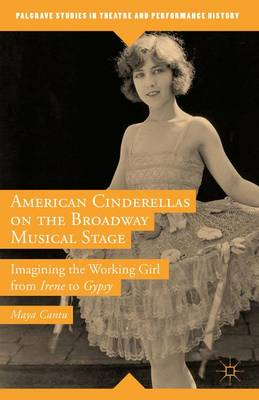 American Cinderellas on the Broadway Musical Stage: Imagining the Working Girl from Irene to Gypsy - Palgrave Studies in Theatre and Performance History (Hardback)