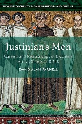 Justinian's Men: Careers and Relationships of Byzantine Army Officers, 518-610 - New Approaches to Byzantine History and Culture (Hardback)