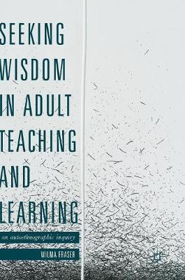 Seeking Wisdom in Adult Teaching and Learning: An Autoethnographic Inquiry (Hardback)