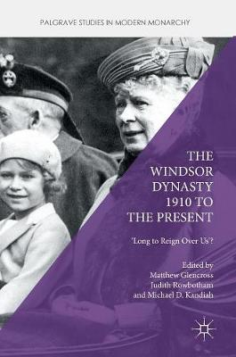 The Windsor Dynasty 1910 to the Present: 'Long to Reign Over Us'? - Palgrave Studies in Modern Monarchy (Hardback)