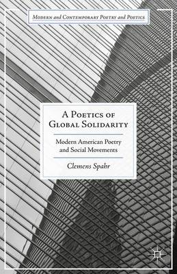 A Poetics of Global Solidarity: Modern American Poetry and Social Movements - Modern and Contemporary Poetry and Poetics (Hardback)