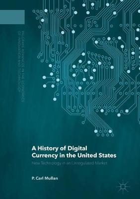 A History of Digital Currency in the United States: New Technology in an Unregulated Market - Palgrave Advances in the Economics of Innovation and Technology (Hardback)