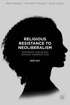 Religious Resistance to Neoliberalism: Womanist and Black Feminist Perspectives - Black Religion/Womanist Thought/Social Justice (Hardback)
