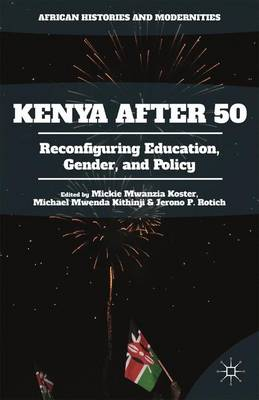Kenya After 50: Reconfiguring Education, Gender, and Policy - African Histories and Modernities (Hardback)
