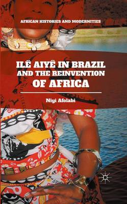 Ile Aiye in Brazil and the Reinvention of Africa - African Histories and Modernities (Hardback)