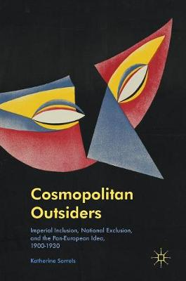 Cosmopolitan Outsiders: Imperial Inclusion, National Exclusion, and the Pan-European Idea, 1900-1930 (Hardback)