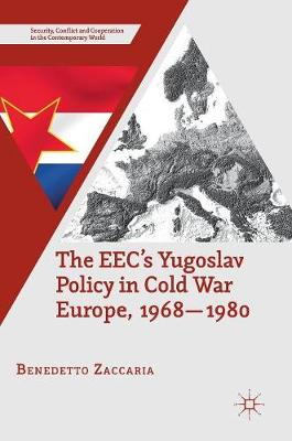 The EEC's Yugoslav Policy in Cold War Europe, 1968-1980 - Security, Conflict and Cooperation in the Contemporary World (Hardback)