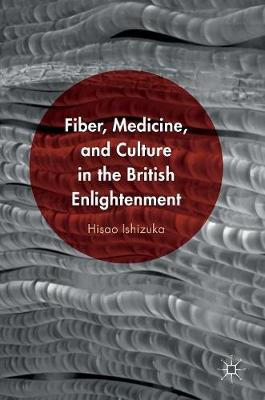 Fiber, Medicine, and Culture in the British Enlightenment (Hardback)
