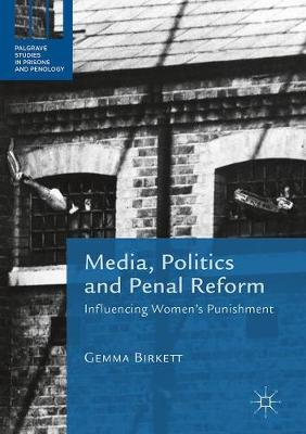 Media, Politics and Penal Reform: Influencing Women's Punishment - Palgrave Studies in Prisons and Penology (Hardback)