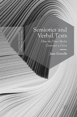 Semiotics and Verbal Texts: How the News Media Construct a Crisis - Postdisciplinary Studies in Discourse (Hardback)