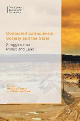 Contested Extractivism, Society and the State: Struggles over Mining and Land - Development, Justice and Citizenship (Hardback)
