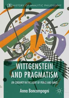 Wittgenstein and Pragmatism: On Certainty in the Light of Peirce and James - History of Analytic Philosophy (Hardback)
