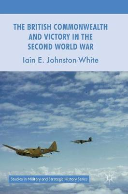 The British Commonwealth and Victory in the Second World War - Studies in Military and Strategic History (Hardback)