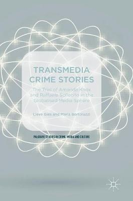 Transmedia Crime Stories: The Trial of Amanda Knox and Raffaele Sollecito in the Globalised Media Sphere - Palgrave Studies in Crime, Media and Culture (Hardback)