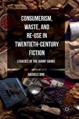 Consumerism, Waste, and Re-Use in Twentieth-Century Fiction: Legacies of the Avant-Garde (Hardback)