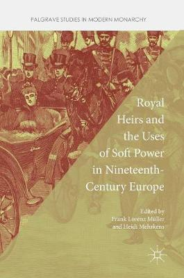 Royal Heirs and the Uses of Soft Power in Nineteenth-Century Europe - Palgrave Studies in Modern Monarchy (Hardback)
