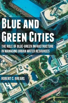 Blue and Green Cities: The Role of Blue-Green Infrastructure in Managing Urban Water Resources (Hardback)