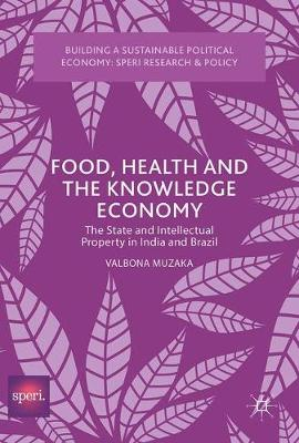 Food, Health and the Knowledge Economy: The State and Intellectual Property in India and Brazil - Building a Sustainable Political Economy: SPERI Research & Policy (Hardback)