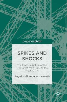 Spikes and Shocks: The Financialisation of the Oil Market from 1980 to the Present Day (Hardback)
