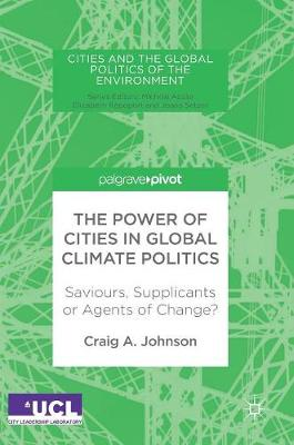 The Power of Cities in Global Climate Politics: Saviours, Supplicants or Agents of Change? - Cities and the Global Politics of the Environment (Hardback)