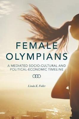 Female Olympians: A Mediated Socio-Cultural and Political-Economic Timeline (Hardback)