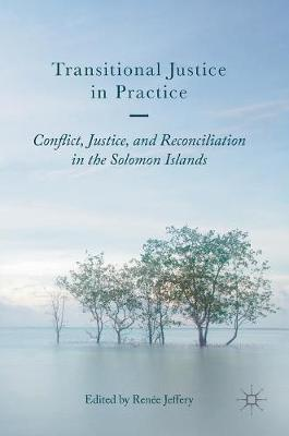 Transitional Justice in Practice: Conflict, Justice, and Reconciliation in the Solomon Islands (Hardback)
