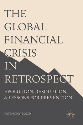 The Global Financial Crisis in Retrospect: Evolution, Resolution, and Lessons for Prevention (Hardback)