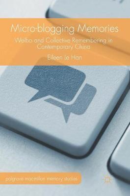 Micro-blogging Memories: Weibo and Collective Remembering in Contemporary China - Palgrave Macmillan Memory Studies (Hardback)