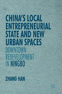 China's Local Entrepreneurial State and New Urban Spaces: Downtown Redevelopment in Ningbo - New Perspectives on Chinese Politics and Society (Hardback)