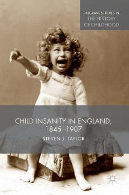 Child Insanity in England, 1845-1907 - Palgrave Studies in the History of Childhood (Hardback)