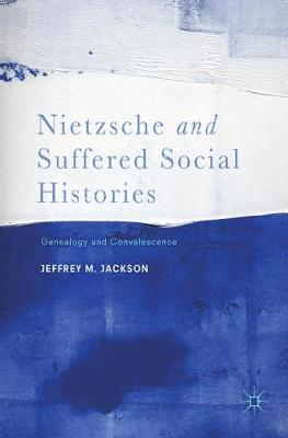 Nietzsche and Suffered Social Histories: Genealogy and Convalescence (Hardback)