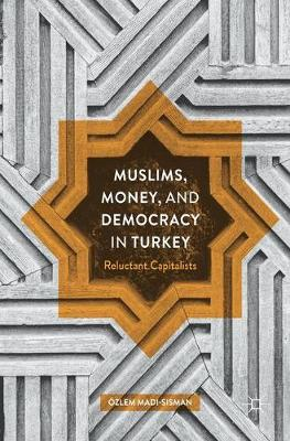 Muslims, Money, and Democracy in Turkey: Reluctant Capitalists (Hardback)