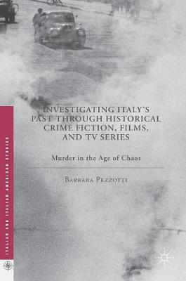 Investigating Italy's Past through Historical Crime Fiction, Films, and TV Series: Murder in the Age of Chaos - Italian and Italian American Studies (Hardback)