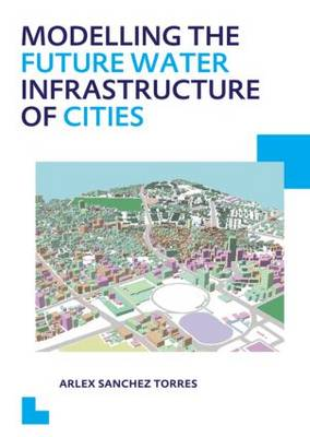 Modelling the Future Water Infrastructure of Cities - IHE Delft PhD Thesis Series (Paperback)