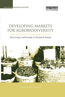 Developing Markets for Agrobiodiversity: Securing Livelihoods in Dryland Areas - Earthscan Research Editions (Paperback)