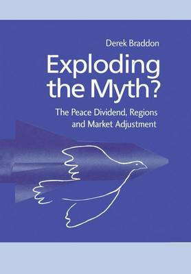 Exploding the Myth?: The Peace Dividend, Regions and Market Adjustment - Routledge Studies in Defence and Peace Economics (Paperback)