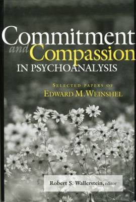 Commitment and Compassion in Psychoanalysis: Selected Papers of Edward M. Weinshel (Paperback)