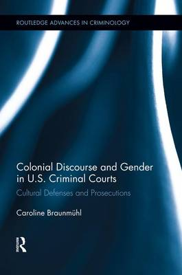 Colonial Discourse and Gender in U.S. Criminal Courts: Cultural Defenses and Prosecutions - Routledge Advances in Criminology (Paperback)