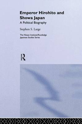 Emperor Hirohito and Showa Japan: A Political Biography - Nissan Institute/Routledge Japanese Studies (Paperback)