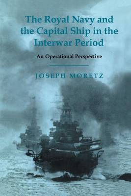The Royal Navy and the Capital Ship in the Interwar Period: An Operational Perspective - Cass Series: Naval Policy and History (Paperback)