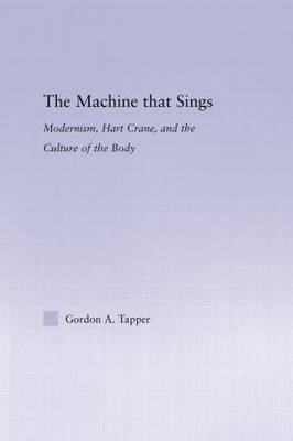 The Machine that Sings: Modernism, Hart Crane and the Culture of the Body - Studies in Major Literary Authors (Paperback)