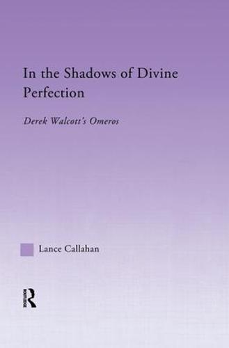 In the Shadows of Divine Perfection: Derek Walcott's Omeros - Studies in Major Literary Authors (Paperback)