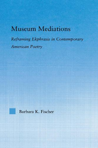 Museum Mediations: Reframing Ekphrasis in Contemporary American Poetry - Literary Criticism and Cultural Theory (Paperback)
