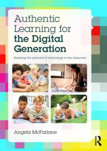 Authentic Learning for the Digital Generation: Realising the potential of technology in the classroom (Paperback)