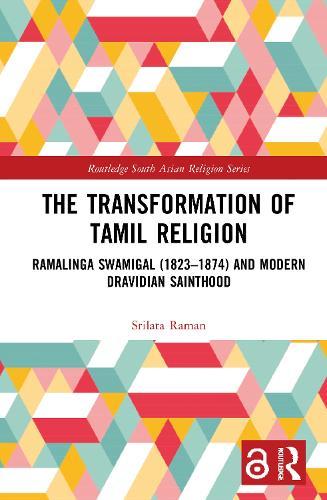 The Transformation of Tamil Religion: Ramalinga Swamigal and Modern Dravidian Sainthood - Routledge South Asian Religion Series (Hardback)