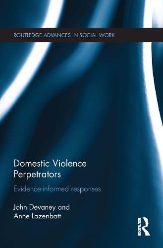 Domestic Violence Perpetrators: Evidence-Informed Responses - Routledge Advances in Social Work (Hardback)