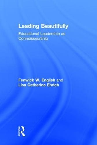 Leading Beautifully: Educational Leadership as Connoisseurship (Hardback)