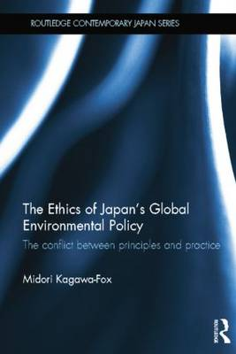 The Ethics of Japan's Global Environmental Policy: The conflict between principles and practice - Routledge Contemporary Japan Series (Paperback)